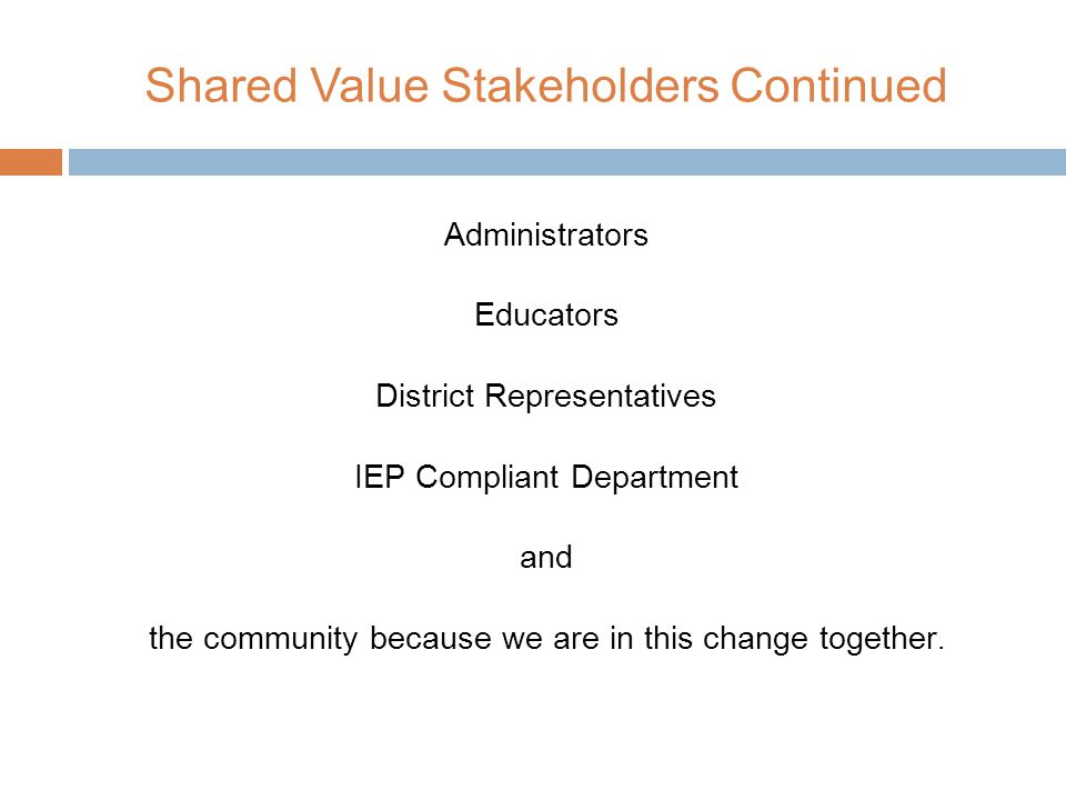 Shared Value Stakeholders Continued Administrators Educators District Representatives IEP Compliant Department and the community because we are in this change together.