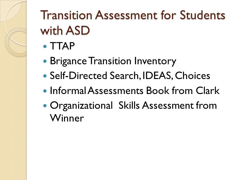 Transition Assessment for Students with ASD TTAP Brigance Transition Inventory Self-Directed Search, IDEAS, Choices Informal Assessments Book from Clark Organizational Skills Assessment from Winner