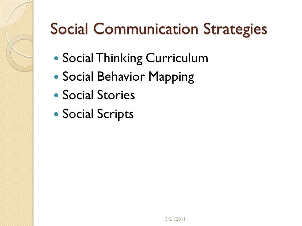 Social Communication Strategies Social Thinking Curriculum Social Behavior Mapping Social Stories Social Scripts 3/21/2011