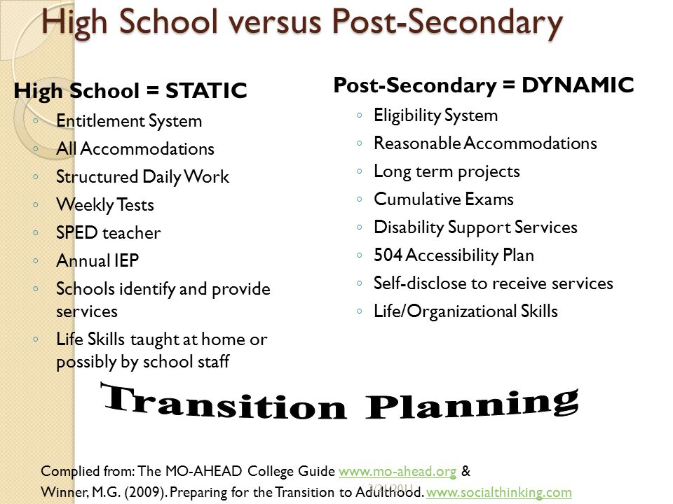 High School versus Post-Secondary High School = STATIC ◦ Entitlement System ◦ All Accommodations ◦ Structured Daily Work ◦ Weekly Tests ◦ SPED teacher ◦ Annual IEP ◦ Schools identify and provide services ◦ Life Skills taught at home or possibly by school staff Post-Secondary = DYNAMIC ◦ Eligibility System ◦ Reasonable Accommodations ◦ Long term projects ◦ Cumulative Exams ◦ Disability Support Services ◦ 504 Accessibility Plan ◦ Self-disclose to receive services ◦ Life/Organizational Skills Complied from: The MO-AHEAD College Guide www.mo-ahead.org &www.mo-ahead.org Winner, M.G.