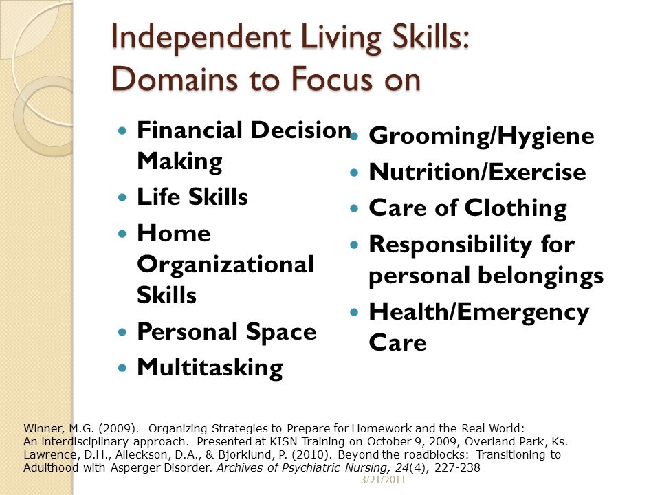 Independent Living Skills: Domains to Focus on Financial Decision Making Life Skills Home Organizational Skills Personal Space Multitasking Grooming/Hygiene Nutrition/Exercise Care of Clothing Responsibility for personal belongings Health/Emergency Care Winner, M.G.