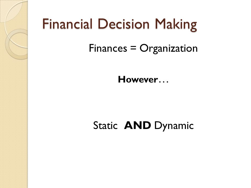 Financial Decision Making Finances = Organization However … Static AND Dynamic