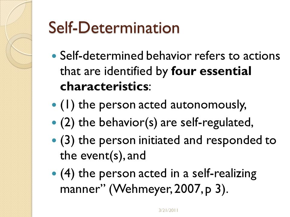 Self-Determination Self-determined behavior refers to actions that are identified by four essential characteristics: (1) the person acted autonomously, (2) the behavior(s) are self-regulated, (3) the person initiated and responded to the event(s), and (4) the person acted in a self-realizing manner (Wehmeyer, 2007, p 3).