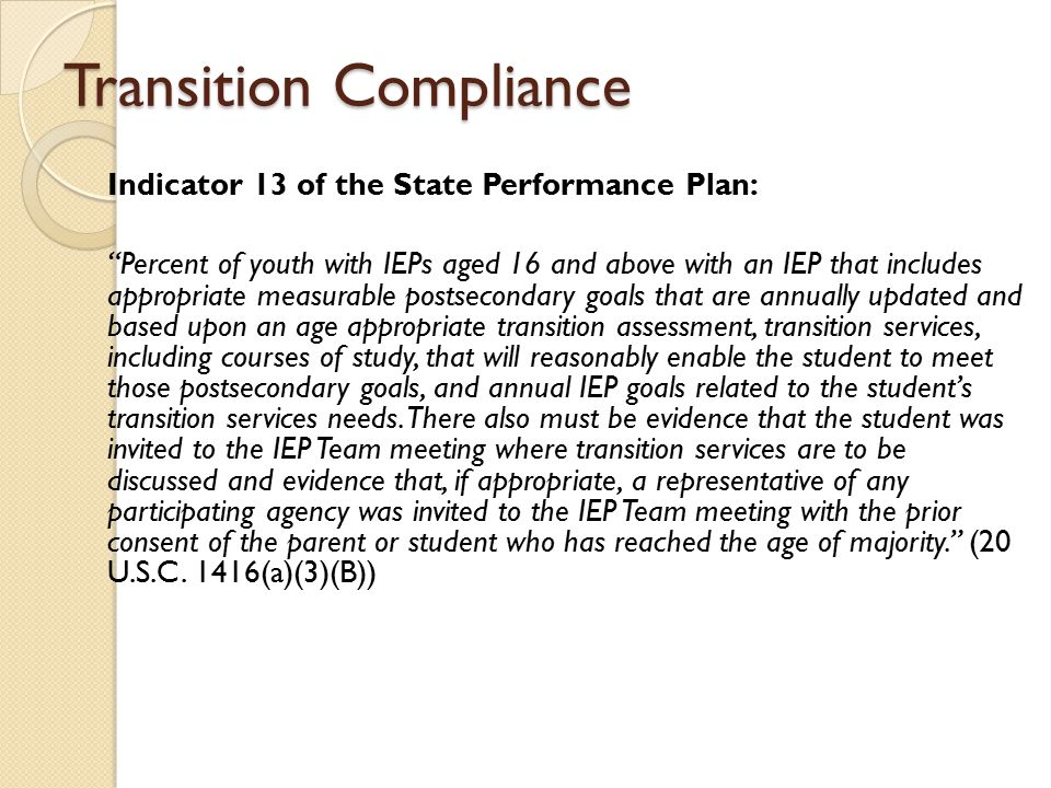 Transition Compliance Indicator 13 of the State Performance Plan: Percent of youth with IEPs aged 16 and above with an IEP that includes appropriate measurable postsecondary goals that are annually updated and based upon an age appropriate transition assessment, transition services, including courses of study, that will reasonably enable the student to meet those postsecondary goals, and annual IEP goals related to the student's transition services needs.