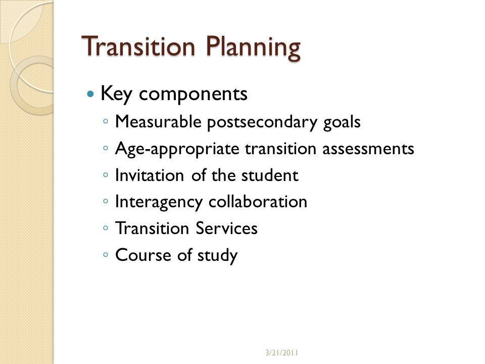 Transition Planning Key components ◦ Measurable postsecondary goals ◦ Age-appropriate transition assessments ◦ Invitation of the student ◦ Interagency collaboration ◦ Transition Services ◦ Course of study 3/21/2011