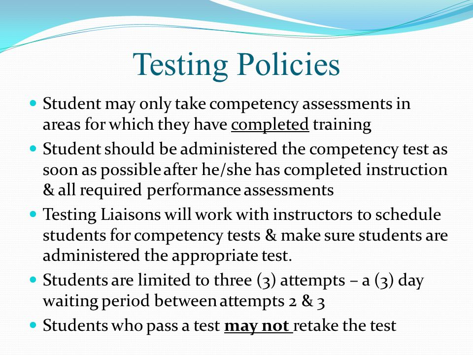 Testing Policies Student may only take competency assessments in areas for which they have completed training Student should be administered the competency test as soon as possible after he/she has completed instruction & all required performance assessments Testing Liaisons will work with instructors to schedule students for competency tests & make sure students are administered the appropriate test.