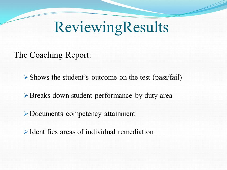 ReviewingResults The Coaching Report:  Shows the student's outcome on the test (pass/fail)  Breaks down student performance by duty area  Documents competency attainment  Identifies areas of individual remediation