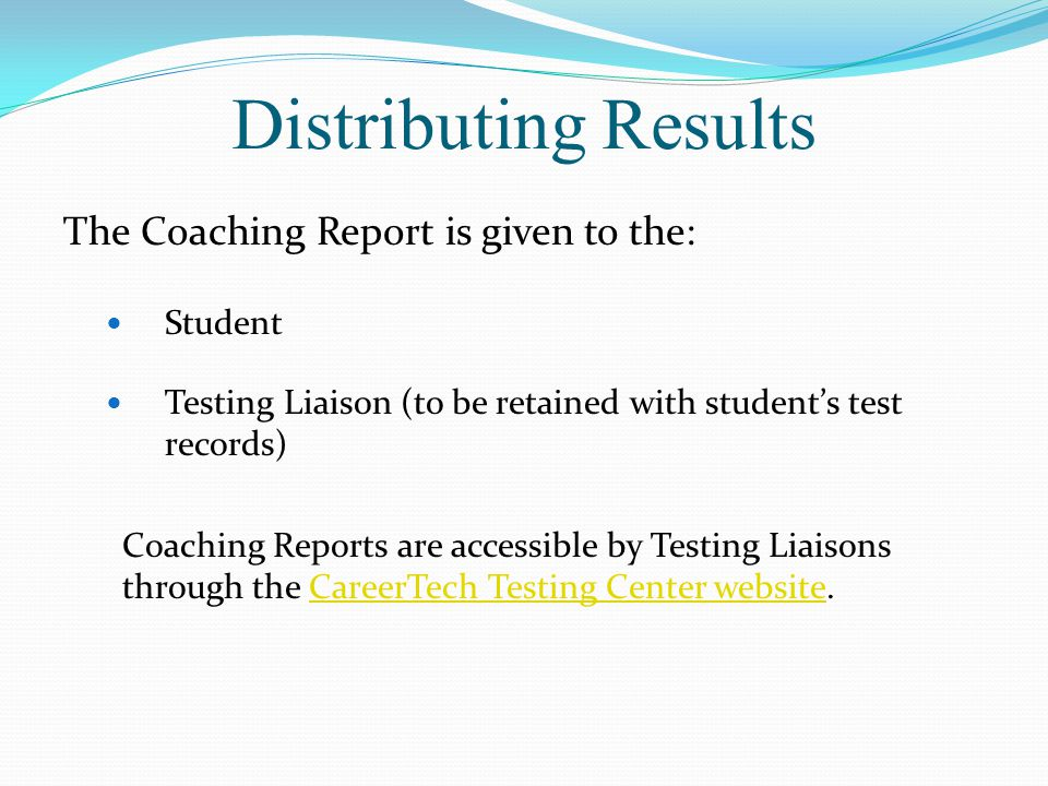 Distributing Results The Coaching Report is given to the: Student Testing Liaison (to be retained with student's test records) Coaching Reports are accessible by Testing Liaisons through the CareerTech Testing Center website.CareerTech Testing Center website