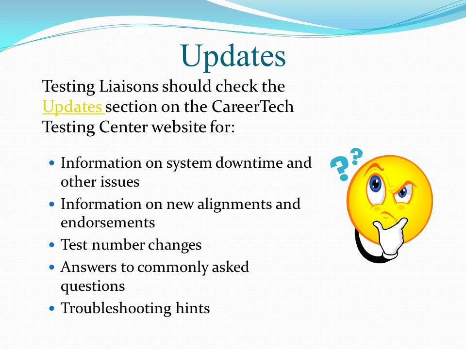 Updates Testing Liaisons should check the Updates section on the CareerTech Testing Center website for: Updates Information on system downtime and other issues Information on new alignments and endorsements Test number changes Answers to commonly asked questions Troubleshooting hints