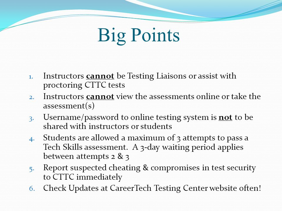 Big Points 1. Instructors cannot be Testing Liaisons or assist with proctoring CTTC tests 2.