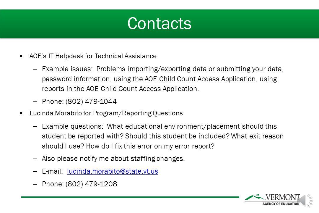 AOE's IT Helpdesk for Technical Assistance – Example issues: Problems importing/exporting data or submitting your data, password information, using the AOE Child Count Access Application, using reports in the AOE Child Count Access Application.