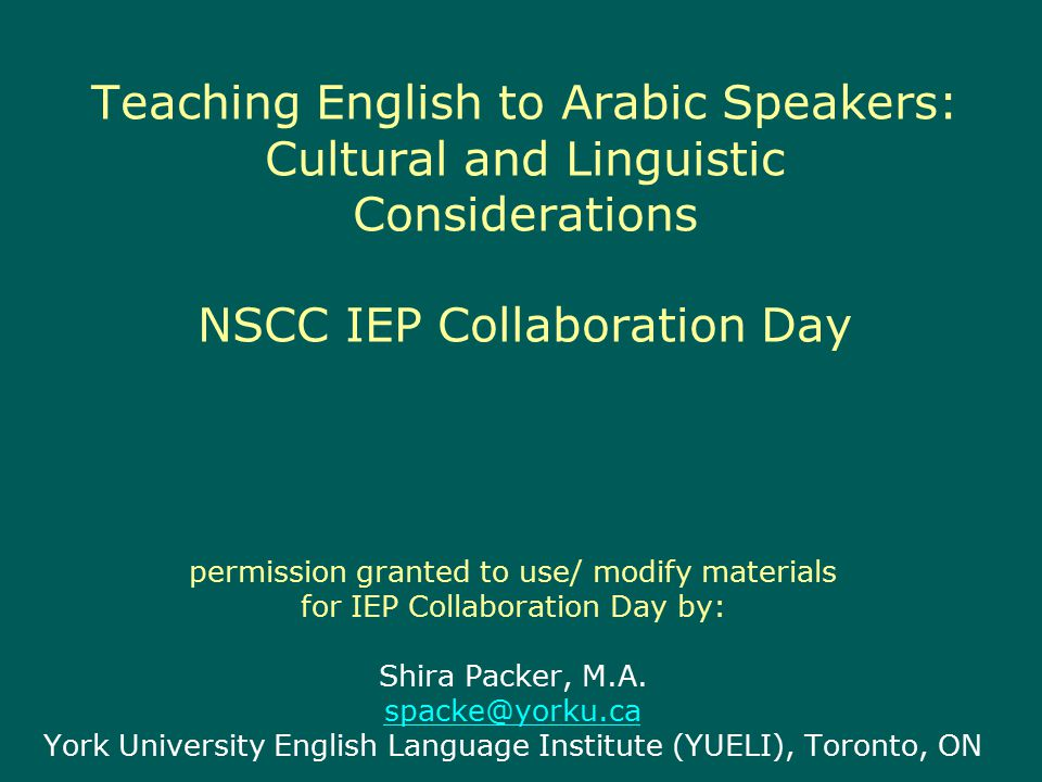 Teaching English to Arabic Speakers: Cultural and Linguistic Considerations NSCC IEP Collaboration Day permission granted to use/ modify materials for IEP Collaboration Day by: Shira Packer, M.A.