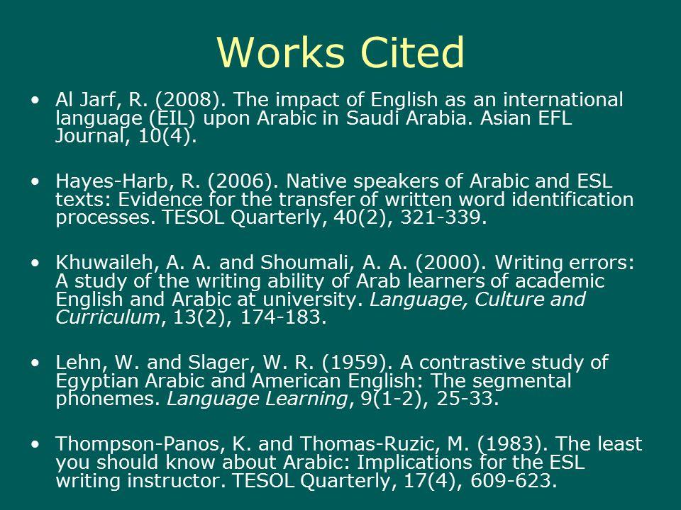 Works Cited Al Jarf, R. (2008). The impact of English as an international language (EIL) upon Arabic in Saudi Arabia. Asian EFL Journal, 10(4). Hayes-