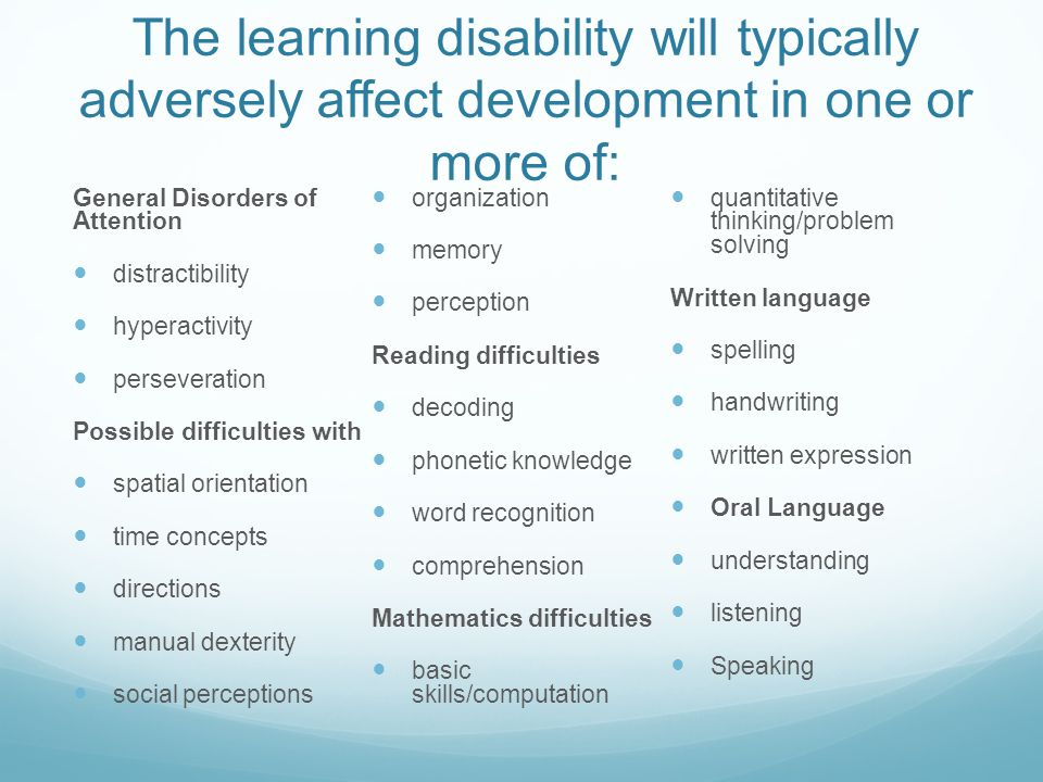 The learning disability will typically adversely affect development in one or more of: General Disorders of Attention distractibility hyperactivity perseveration Possible difficulties with spatial orientation time concepts directions manual dexterity social perceptions organization memory perception Reading difficulties decoding phonetic knowledge word recognition comprehension Mathematics difficulties basic skills/computation quantitative thinking/problem solving Written language spelling handwriting written expression Oral Language understanding listening Speaking
