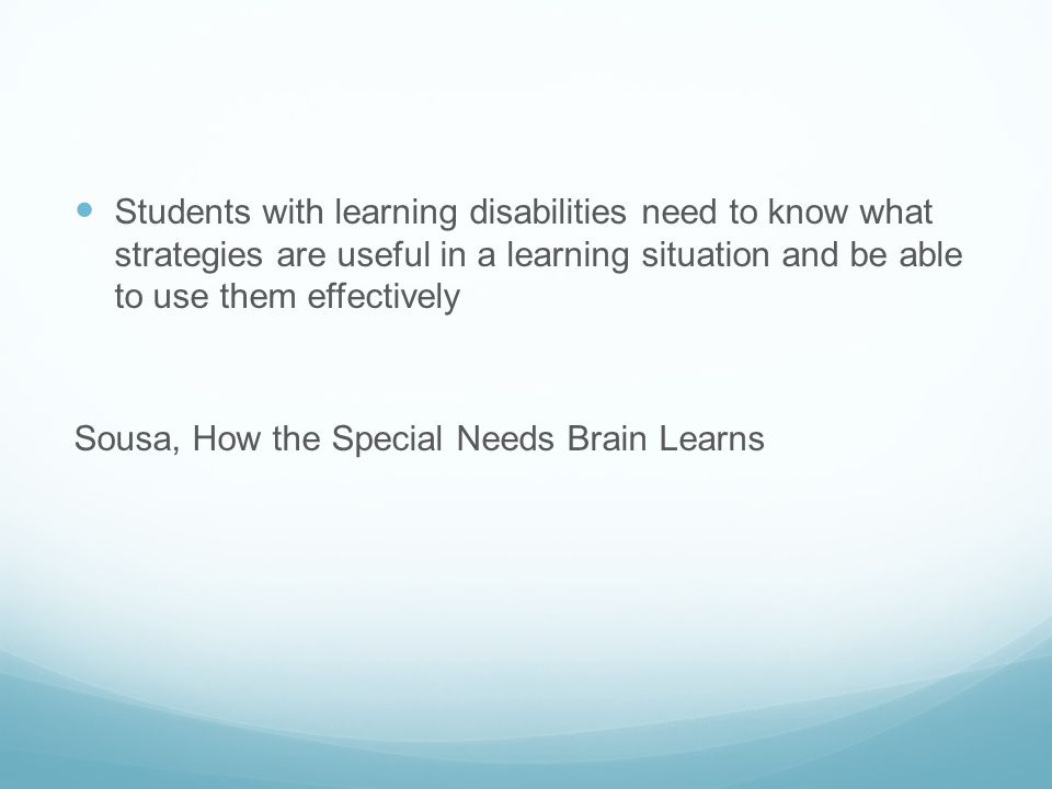 Students with learning disabilities need to know what strategies are useful in a learning situation and be able to use them effectively Sousa, How the Special Needs Brain Learns