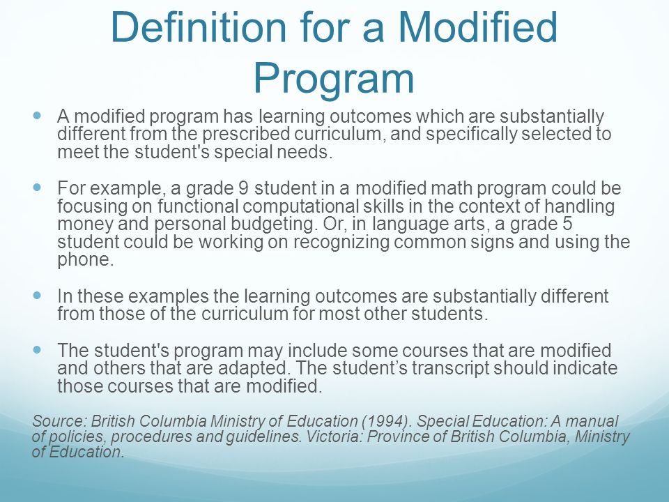 Definition for a Modified Program A modified program has learning outcomes which are substantially different from the prescribed curriculum, and specifically selected to meet the student s special needs.