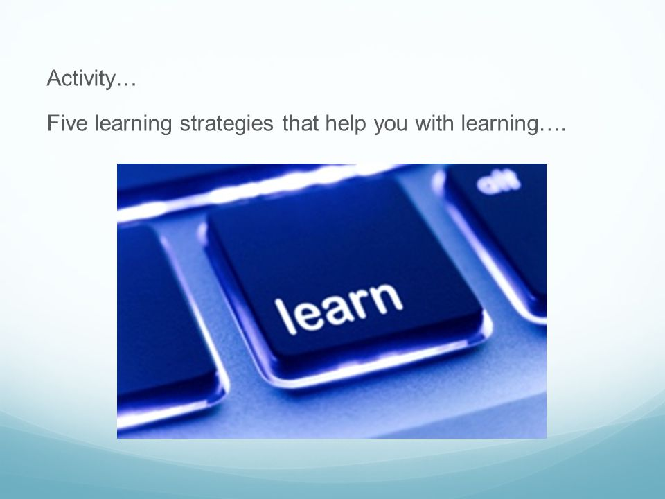 Activity… Five learning strategies that help you with learning….
