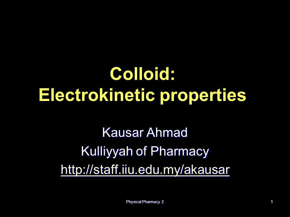 Physical Pharmacy 21 Colloid: Electrokinetic properties Kausar Ahmad Kulliyyah of Pharmacy http://staff.iiu.edu.my/akausar