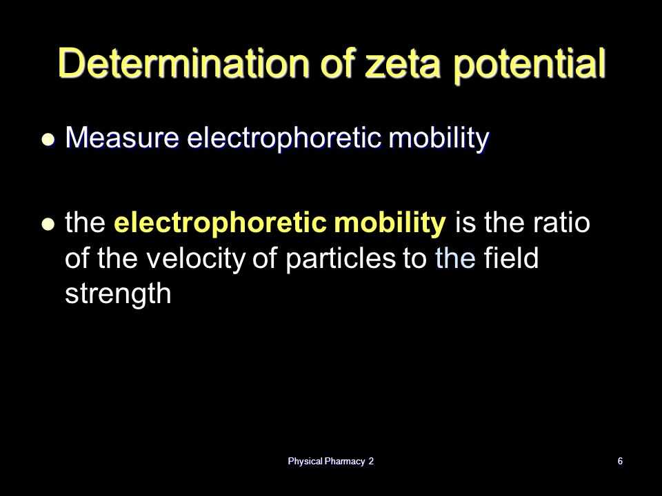 Determination of zeta potential Measure electrophoretic mobility Measure electrophoretic mobility the electrophoretic mobility is the ratio of the velocity of particles to the field strength Physical Pharmacy 26