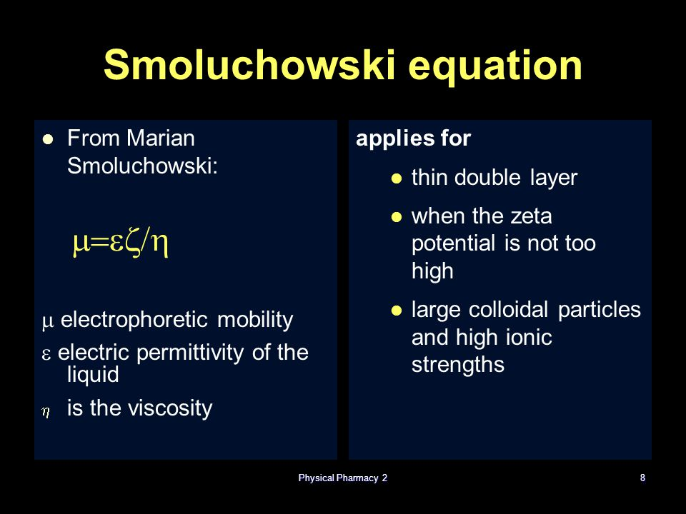 Smoluchowski equation From Marian Smoluchowski:   electrophoretic mobility  electric permittivity of the liquid   is the viscosity applies for thin double layer when the zeta potential is not too high large colloidal particles and high ionic strengths Physical Pharmacy 28