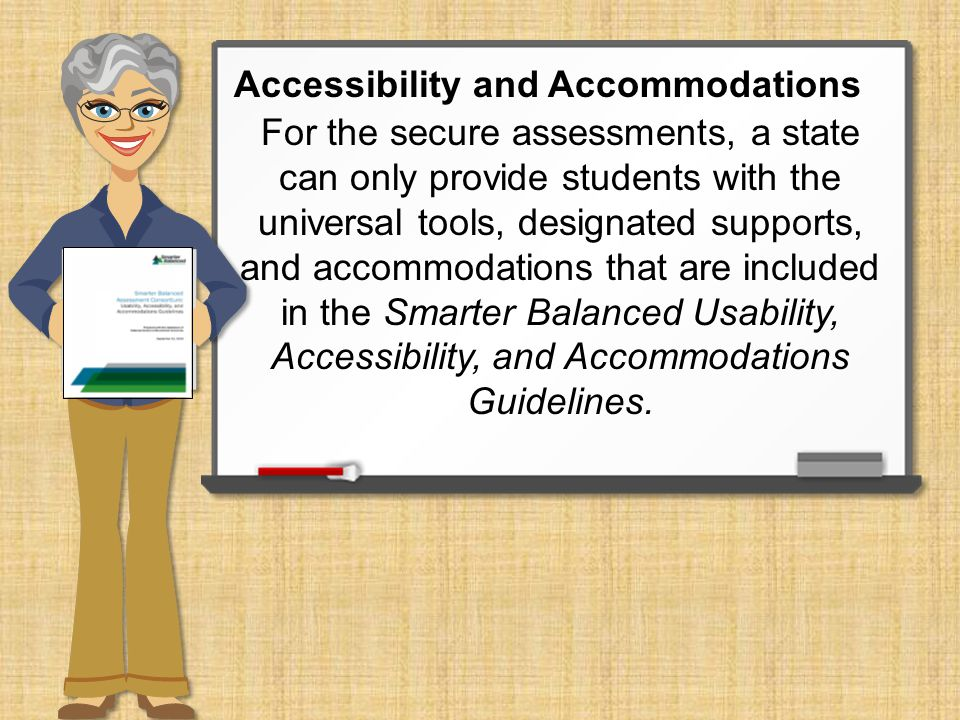 For the secure assessments, a state can only provide students with the universal tools, designated supports, and accommodations that are included in the Smarter Balanced Usability, Accessibility, and Accommodations Guidelines.