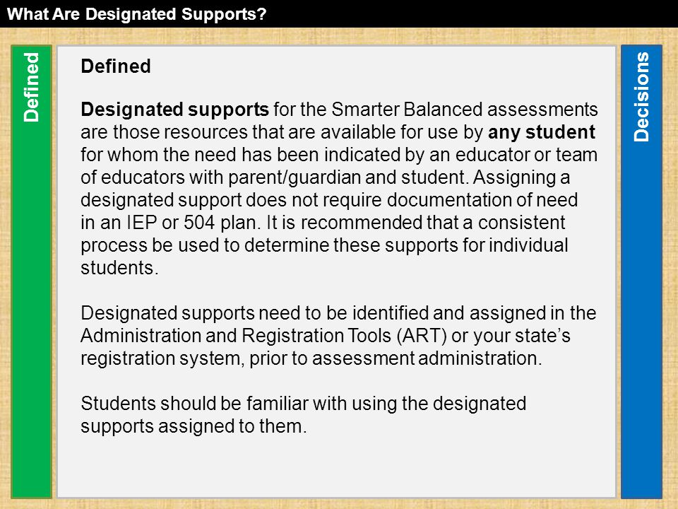 Defined Designated supports for the Smarter Balanced assessments are those resources that are available for use by any student for whom the need has been indicated by an educator or team of educators with parent/guardian and student.