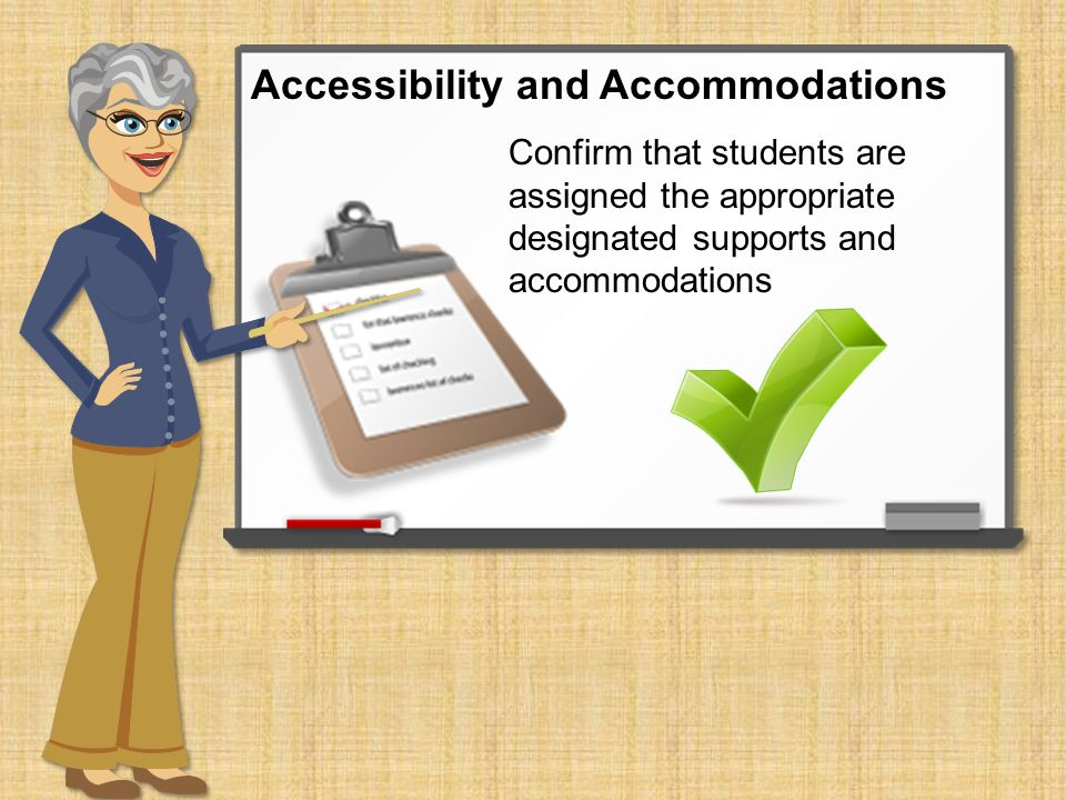 Confirm that students are assigned the appropriate designated supports and accommodations Accessibility and Accommodations