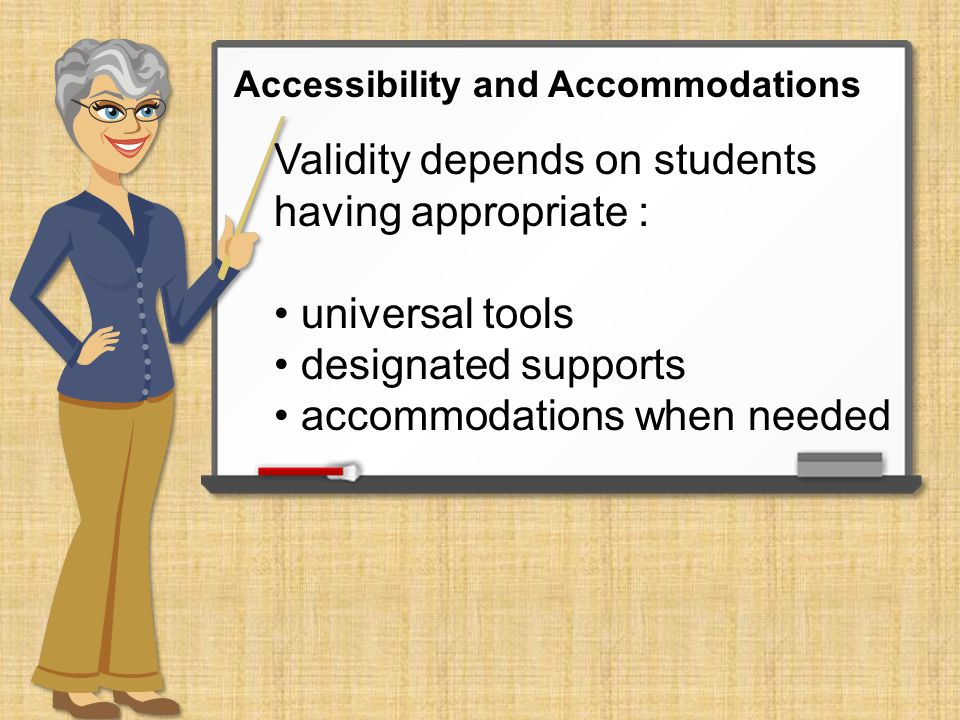 Validity depends on students having appropriate : universal tools designated supports accommodations when needed Accessibility and Accommodations