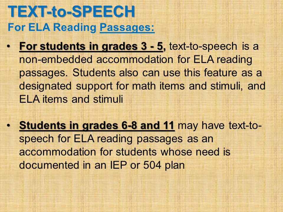 TEXT-to-SPEECH For ELA Reading Passages: For students in grades 3 - 5,For students in grades 3 - 5, text-to-speech is a non-embedded accommodation for ELA reading passages.