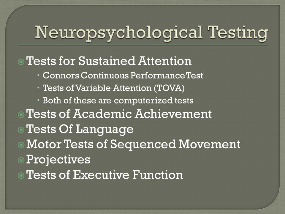  Tests for Sustained Attention  Connors Continuous Performance Test  Tests of Variable Attention (TOVA)  Both of these are computerized tests  Tests of Academic Achievement  Tests Of Language  Motor Tests of Sequenced Movement  Projectives  Tests of Executive Function