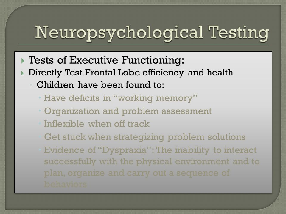  Tests of Executive Functioning:  Directly Test Frontal Lobe efficiency and health ◦ Children have been found to:  Have deficits in working memory  Organization and problem assessment  Inflexible when off track  Get stuck when strategizing problem solutions  Evidence of Dyspraxia : The inability to interact successfully with the physical environment and to plan, organize and carry out a sequence of behaviors  Tests of Executive Functioning:  Directly Test Frontal Lobe efficiency and health ◦ Children have been found to:  Have deficits in working memory  Organization and problem assessment  Inflexible when off track  Get stuck when strategizing problem solutions  Evidence of Dyspraxia : The inability to interact successfully with the physical environment and to plan, organize and carry out a sequence of behaviors
