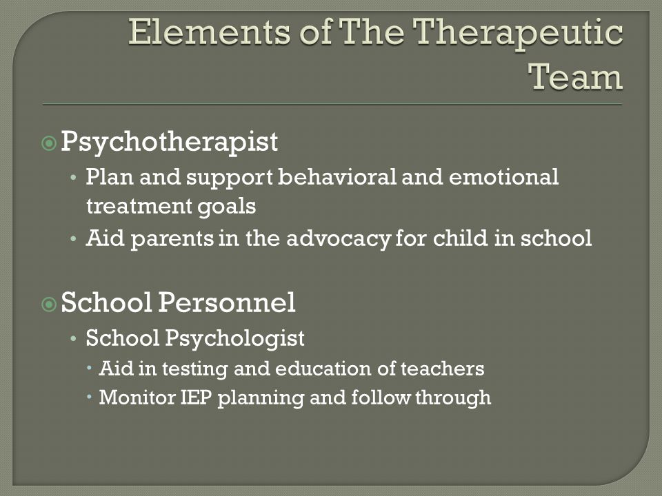  Psychotherapist Plan and support behavioral and emotional treatment goals Aid parents in the advocacy for child in school  School Personnel School Psychologist  Aid in testing and education of teachers  Monitor IEP planning and follow through