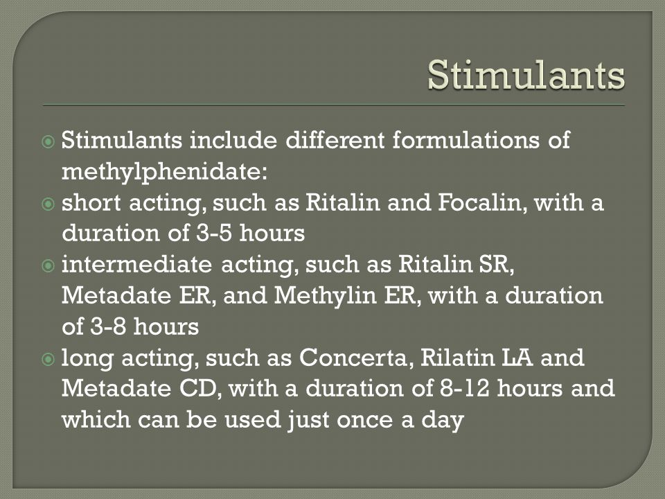  Stimulants include different formulations of methylphenidate:  short acting, such as Ritalin and Focalin, with a duration of 3-5 hours  intermediate acting, such as Ritalin SR, Metadate ER, and Methylin ER, with a duration of 3-8 hours  long acting, such as Concerta, Rilatin LA and Metadate CD, with a duration of 8-12 hours and which can be used just once a day