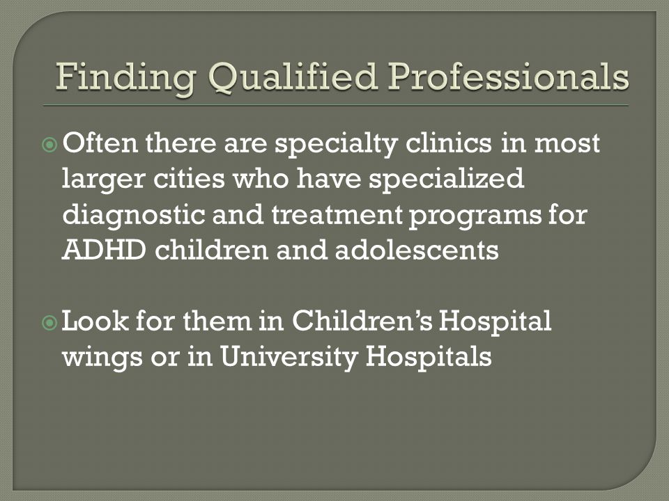  Often there are specialty clinics in most larger cities who have specialized diagnostic and treatment programs for ADHD children and adolescents  Look for them in Children's Hospital wings or in University Hospitals