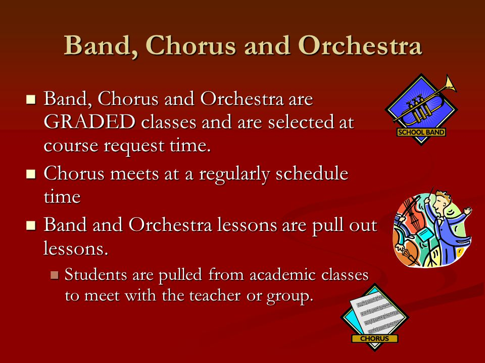 Band, Chorus and Orchestra Band, Chorus and Orchestra are GRADED classes and are selected at course request time. Band, Chorus and Orchestra are GRADE