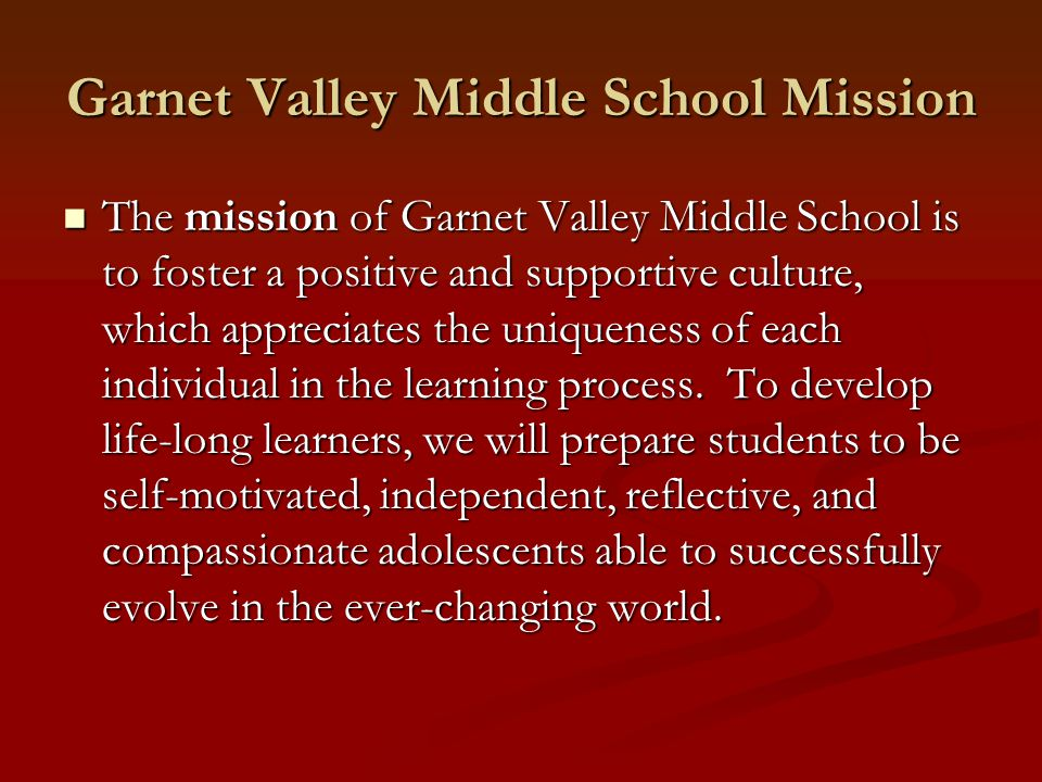 Garnet Valley Middle School Mission The mission of Garnet Valley Middle School is to foster a positive and supportive culture, which appreciates the u
