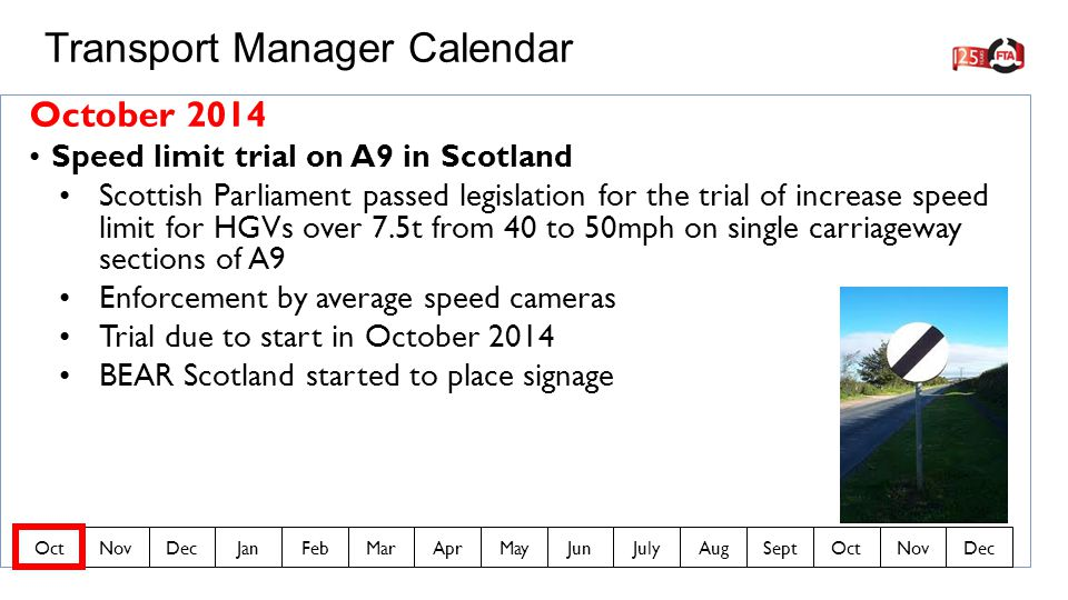 October 2014 Speed limit trial on A9 in Scotland Scottish Parliament passed legislation for the trial of increase speed limit for HGVs over 7.5t from 40 to 50mph on single carriageway sections of A9 Enforcement by average speed cameras Trial due to start in October 2014 BEAR Scotland started to place signage Transport Manager Calendar OctNovDecJanFebMarAprMayJunJulyAugSeptOctNovDec