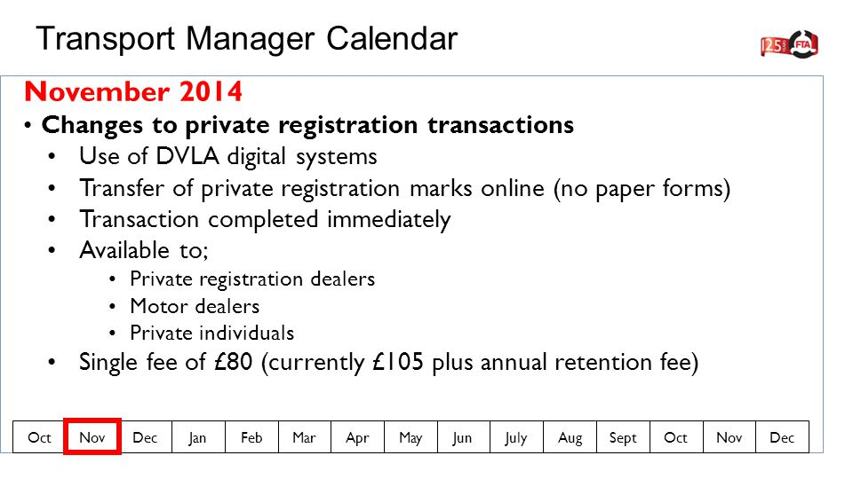 November 2014 Changes to private registration transactions Use of DVLA digital systems Transfer of private registration marks online (no paper forms) Transaction completed immediately Available to; Private registration dealers Motor dealers Private individuals Single fee of £80 (currently £105 plus annual retention fee) Transport Manager Calendar OctNovDecJanFebMarAprMayJunJulyAugSeptOctNovDec