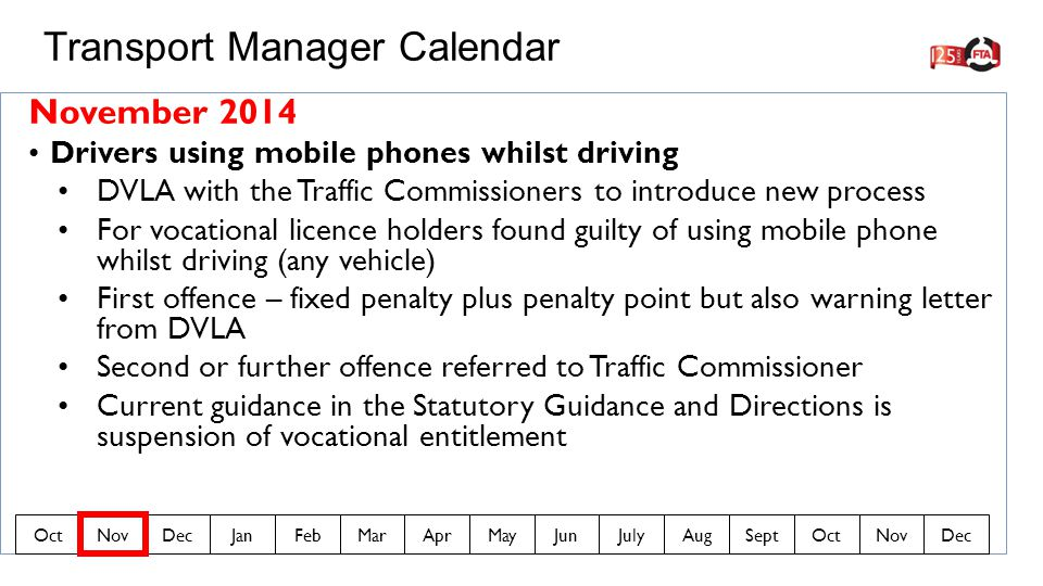 November 2014 Drivers using mobile phones whilst driving DVLA with the Traffic Commissioners to introduce new process For vocational licence holders found guilty of using mobile phone whilst driving (any vehicle) First offence – fixed penalty plus penalty point but also warning letter from DVLA Second or further offence referred to Traffic Commissioner Current guidance in the Statutory Guidance and Directions is suspension of vocational entitlement Transport Manager Calendar OctNovDecJanFebMarAprMayJunJulyAugSeptOctNovDec