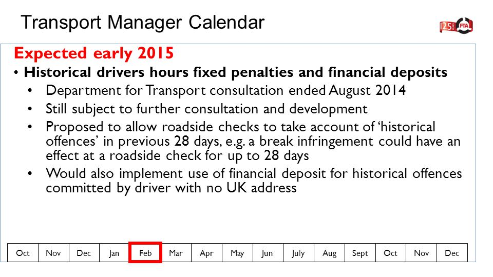 Expected early 2015 Historical drivers hours fixed penalties and financial deposits Department for Transport consultation ended August 2014 Still subject to further consultation and development Proposed to allow roadside checks to take account of 'historical offences' in previous 28 days, e.g.