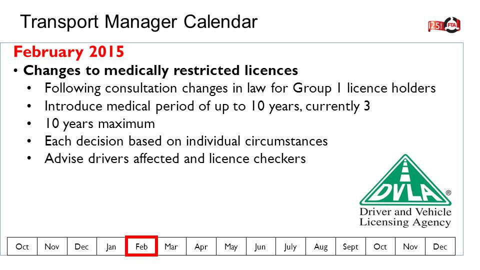 February 2015 Changes to medically restricted licences Following consultation changes in law for Group 1 licence holders Introduce medical period of up to 10 years, currently 3 10 years maximum Each decision based on individual circumstances Advise drivers affected and licence checkers Transport Manager Calendar OctNovDecJanFebMarAprMayJunJulyAugSeptOctNovDec