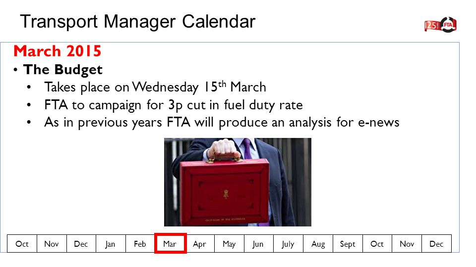 March 2015 The Budget Takes place on Wednesday 15 th March FTA to campaign for 3p cut in fuel duty rate As in previous years FTA will produce an analysis for e-news Transport Manager Calendar OctNovDecJanFebMarAprMayJunJulyAugSeptOctNovDec