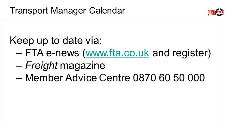 Keep up to date via: –FTA e-news (www.fta.co.uk and register)www.fta.co.uk –Freight magazine –Member Advice Centre 0870 60 50 000 Transport Manager Calendar