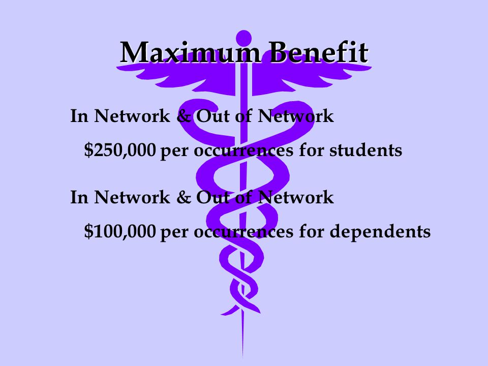 Maximum Benefit In Network & Out of Network $250,000 per occurrences for students In Network & Out of Network $100,000 per occurrences for dependents