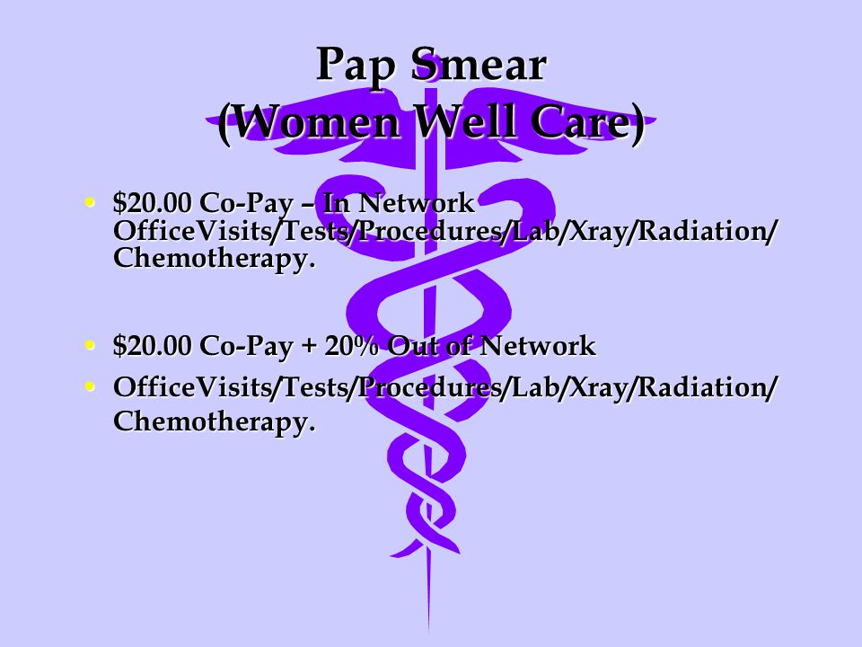 Pap Smear (Women Well Care) $20.00 Co-Pay – In Network OfficeVisits/Tests/Procedures/Lab/Xray/Radiation/ Chemotherapy.