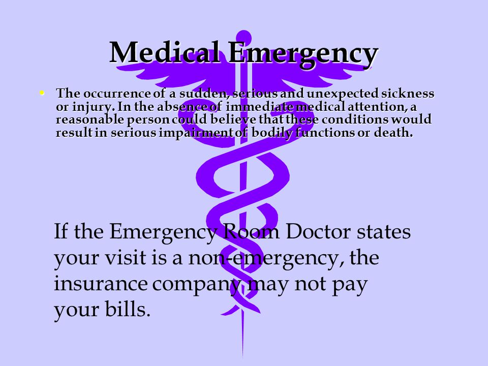 Medical Emergency The occurrence of a sudden, serious and unexpected sickness or injury.