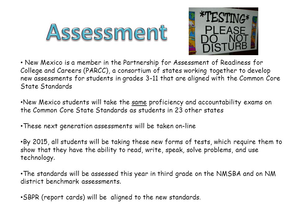 New Mexico is a member in the Partnership for Assessment of Readiness for College and Careers (PARCC), a consortium of states working together to develop new assessments for students in grades 3-11 that are aligned with the Common Core State Standards New Mexico students will take the same proficiency and accountability exams on the Common Core State Standards as students in 23 other states These next generation assessments will be taken on-line By 2015, all students will be taking these new forms of tests, which require them to show that they have the ability to read, write, speak, solve problems, and use technology.