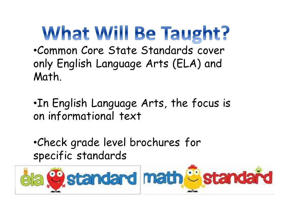 Common Core State Standards cover only English Language Arts (ELA) and Math.