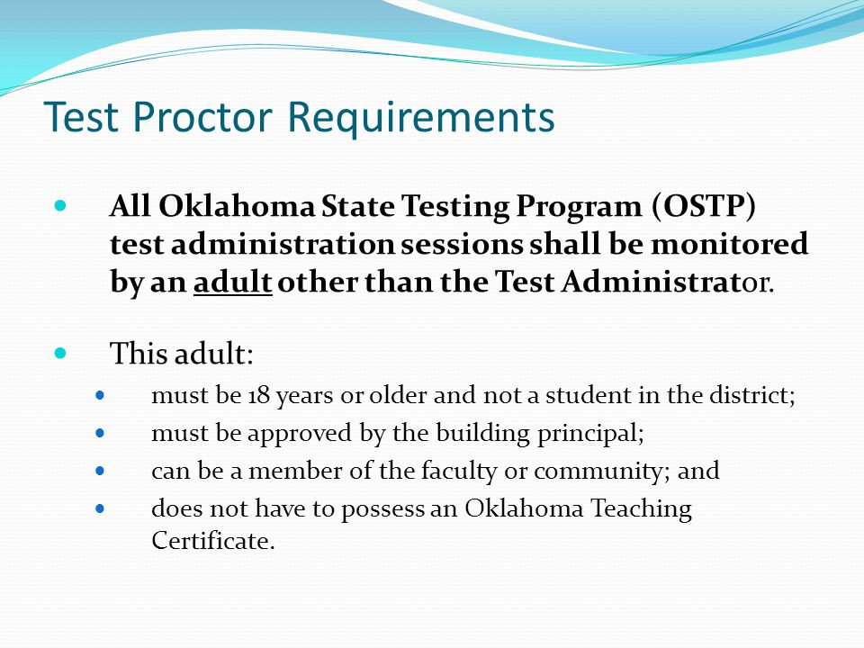 Test Proctor Requirements All Oklahoma State Testing Program (OSTP) test administration sessions shall be monitored by an adult other than the Test Ad