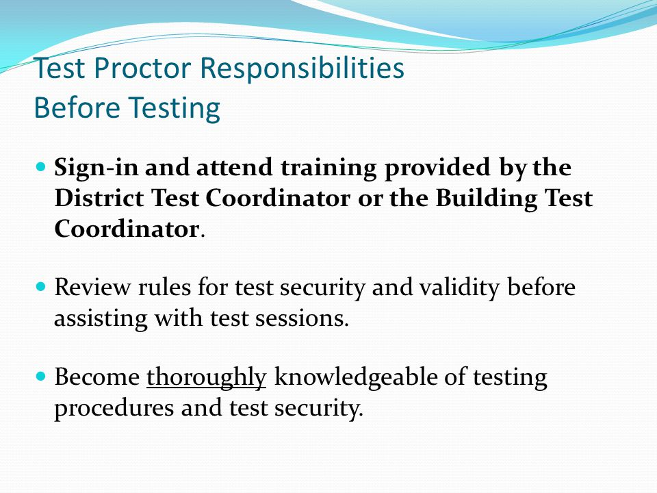 Test Proctor Responsibilities Before Testing Sign-in and attend training provided by the District Test Coordinator or the Building Test Coordinator.